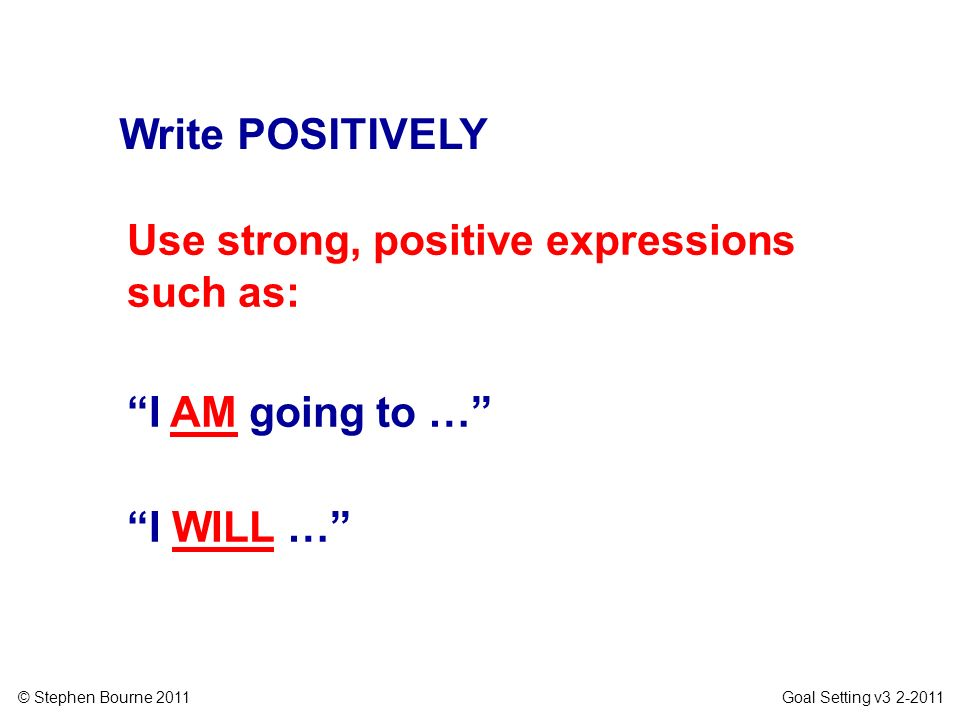 Write POSITIVELY Use strong, positive expressions such as: I AM going to … I WILL …