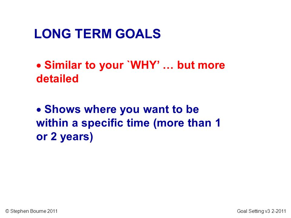 LONG TERM GOALS Similar to your `WHY' … but more detailed