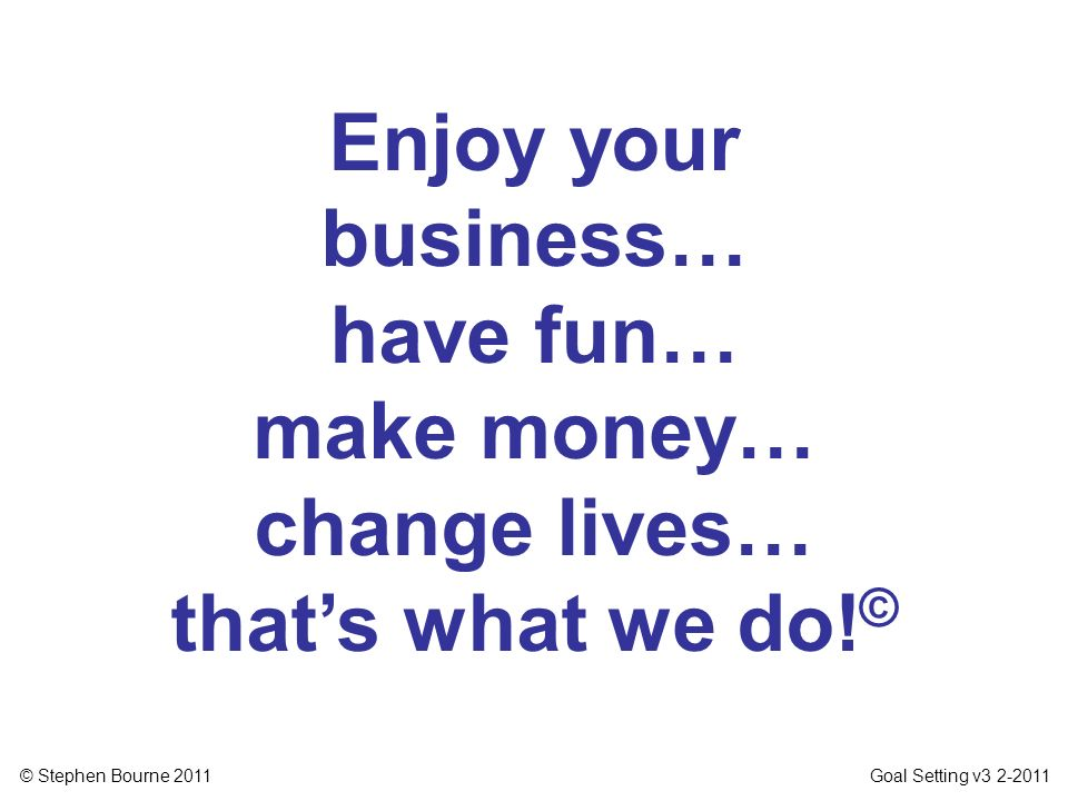 Enjoy your business… have fun… make money… change lives… that's what we do!©