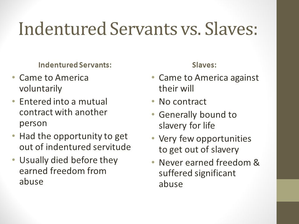 slavery vs indentured servitude Indentured servitude in colonial america  one half to two thirds of all immigrants to colonial america arrived as indentured  wherever you find slavery,.