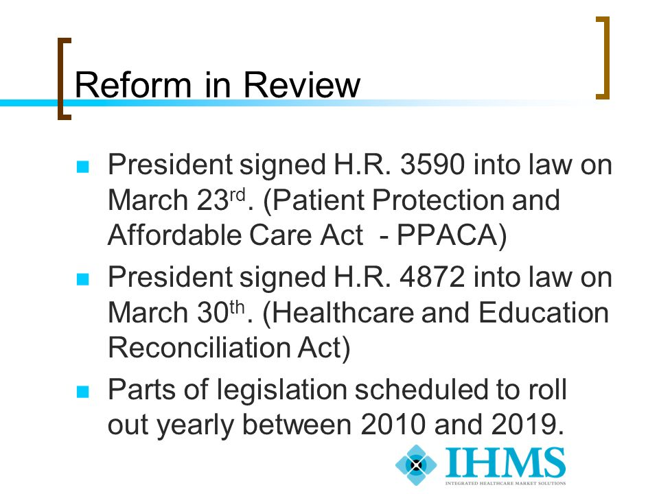 Reform in Review President signed H.R. 3590 into law on March 23rd. (Patient Protection and Affordable Care Act - PPACA)