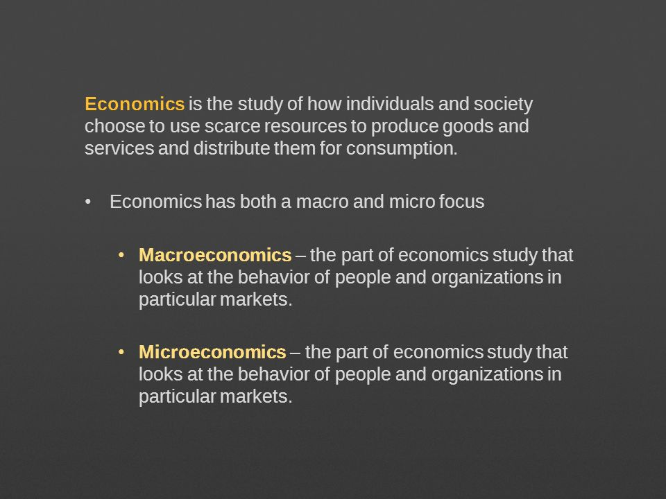 Economics is the study of how individuals and society choose to use scarce resources to produce goods and services and distribute them for consumption.