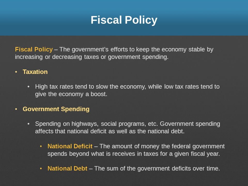 Fiscal Policy Fiscal Policy – The government's efforts to keep the economy stable by increasing or decreasing taxes or government spending.