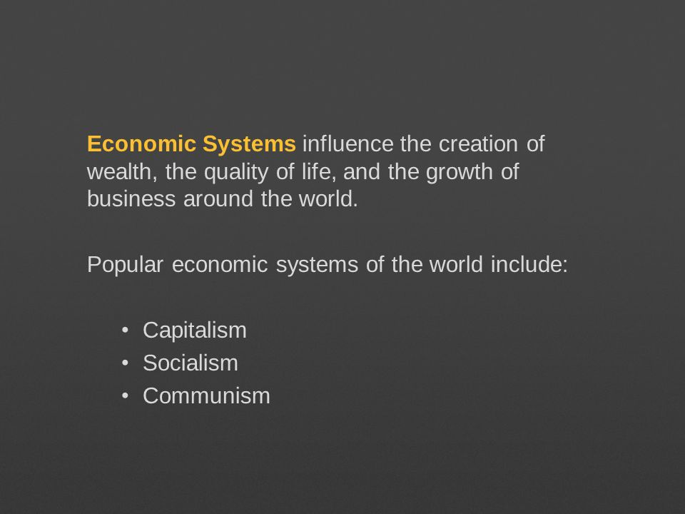 Economic Systems influence the creation of wealth, the quality of life, and the growth of business around the world.