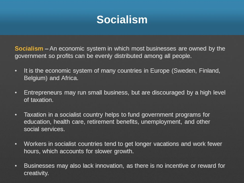 Socialism Socialism – An economic system in which most businesses are owned by the government so profits can be evenly distributed among all people.