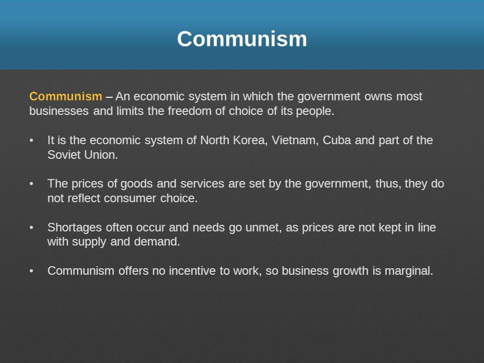 Communism Communism – An economic system in which the government owns most businesses and limits the freedom of choice of its people.