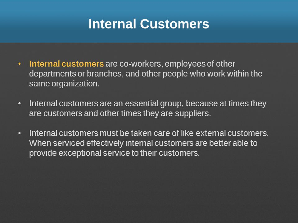 who are the internal customers An internal customer is a customer who is directly connected to an organization, and is usually (but not necessarily) internal to the organization.