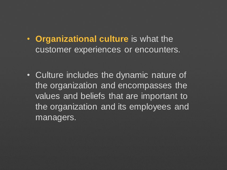 Organizational culture is what the customer experiences or encounters.