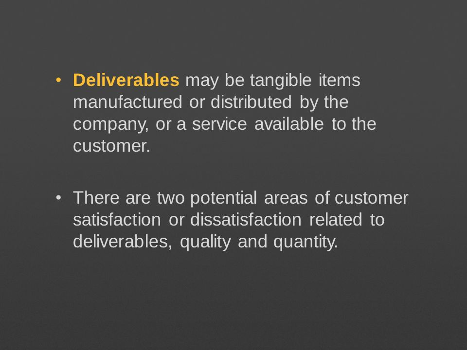 Deliverables may be tangible items manufactured or distributed by the company, or a service available to the customer.