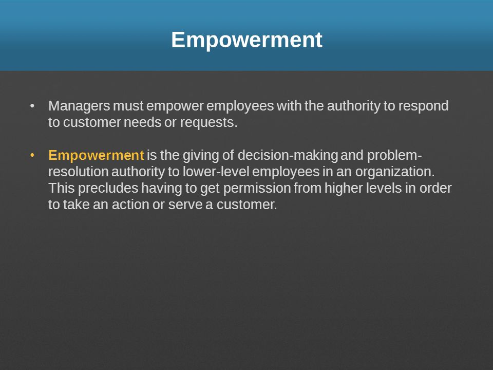 Empowerment Managers must empower employees with the authority to respond to customer needs or requests.