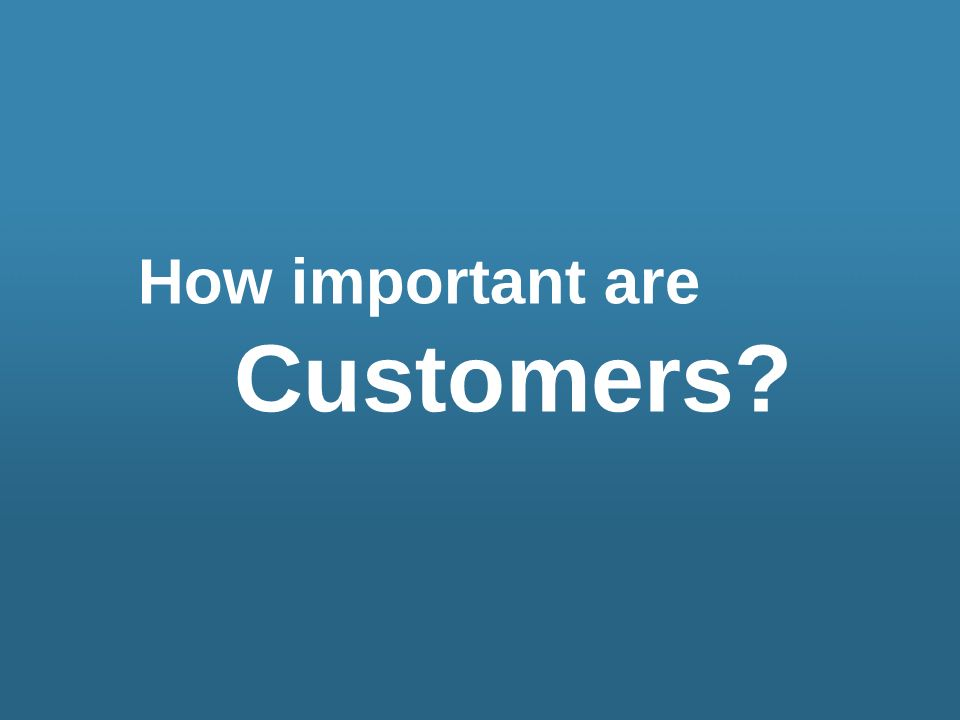 How important are Customers