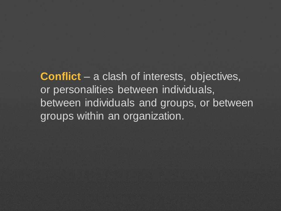 Conflict – a clash of interests, objectives, or personalities between individuals, between individuals and groups, or between groups within an organization.