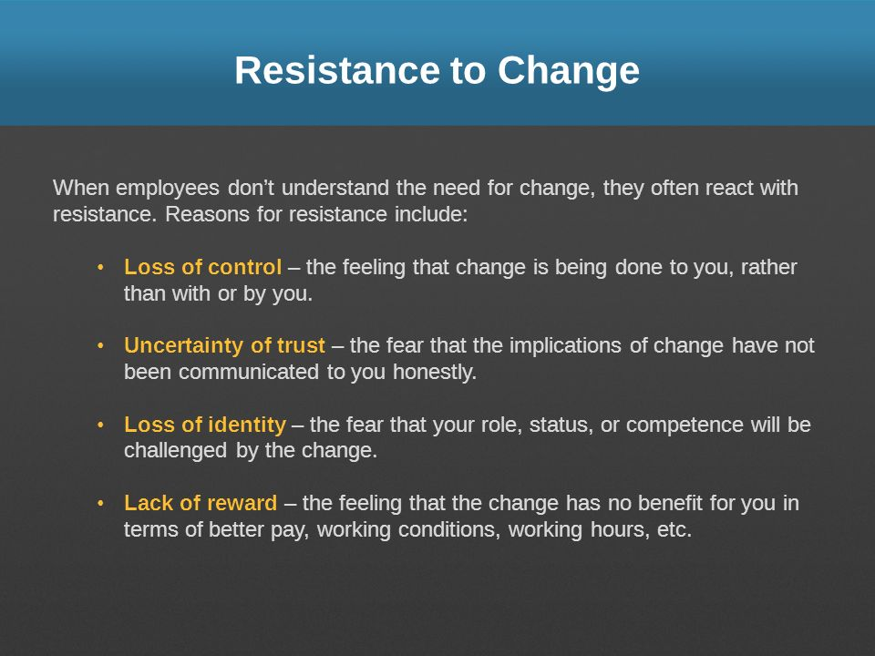 Resistance to Change When employees don't understand the need for change, they often react with resistance. Reasons for resistance include: