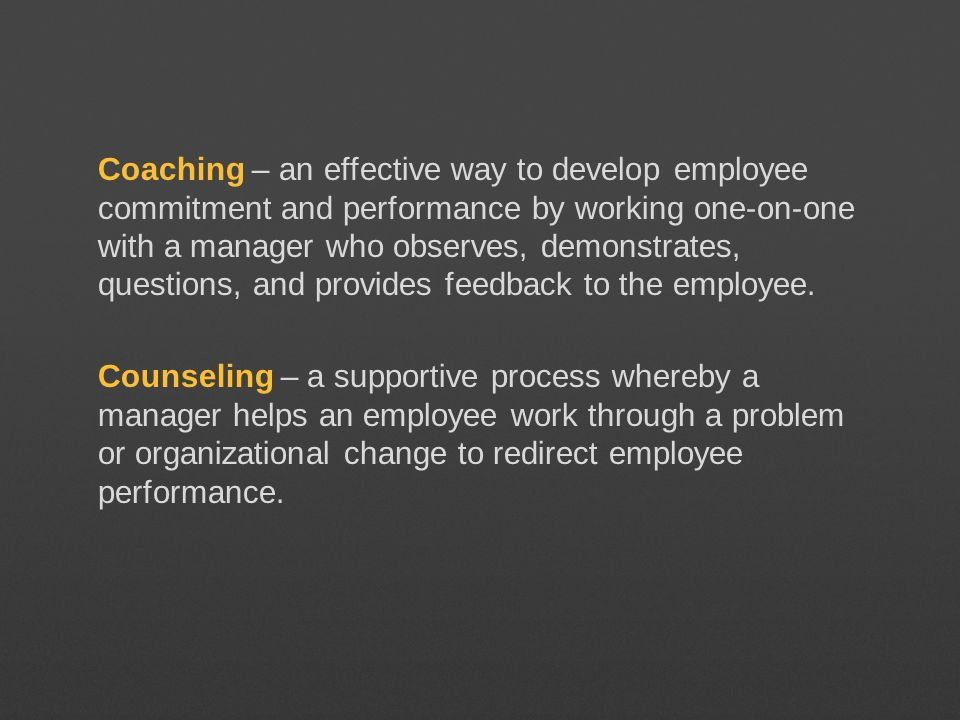 Coaching – an effective way to develop employee commitment and performance by working one-on-one with a manager who observes, demonstrates, questions, and provides feedback to the employee.