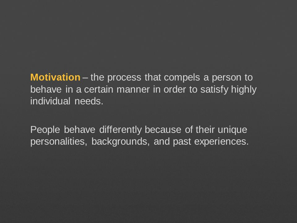 Motivation – the process that compels a person to behave in a certain manner in order to satisfy highly individual needs.