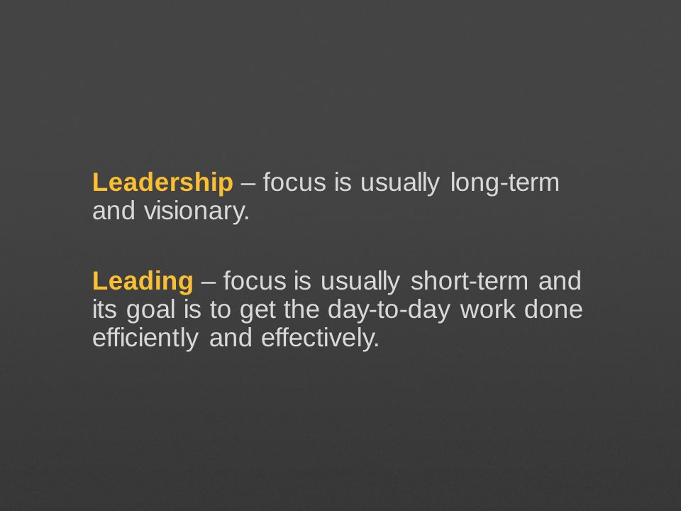 Leadership – focus is usually long-term and visionary