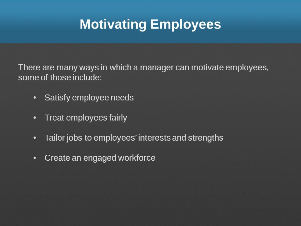 Motivating Employees There are many ways in which a manager can motivate employees, some of those include:
