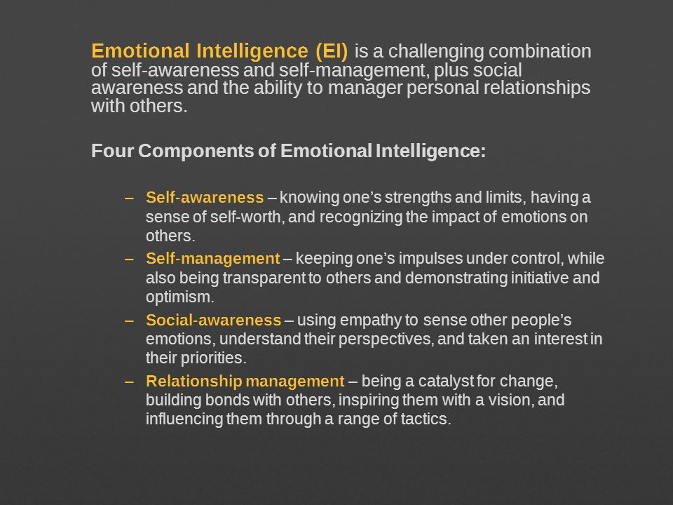 Emotional Intelligence (EI) is a challenging combination of self-awareness and self-management, plus social awareness and the ability to manager personal relationships with others.