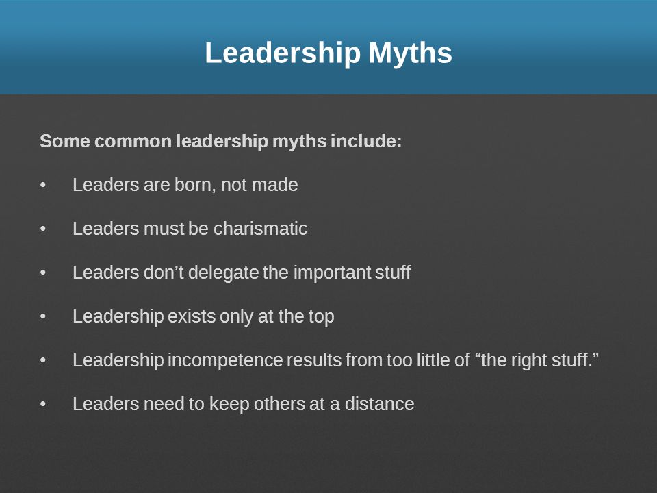 Leadership Myths Some common leadership myths include: