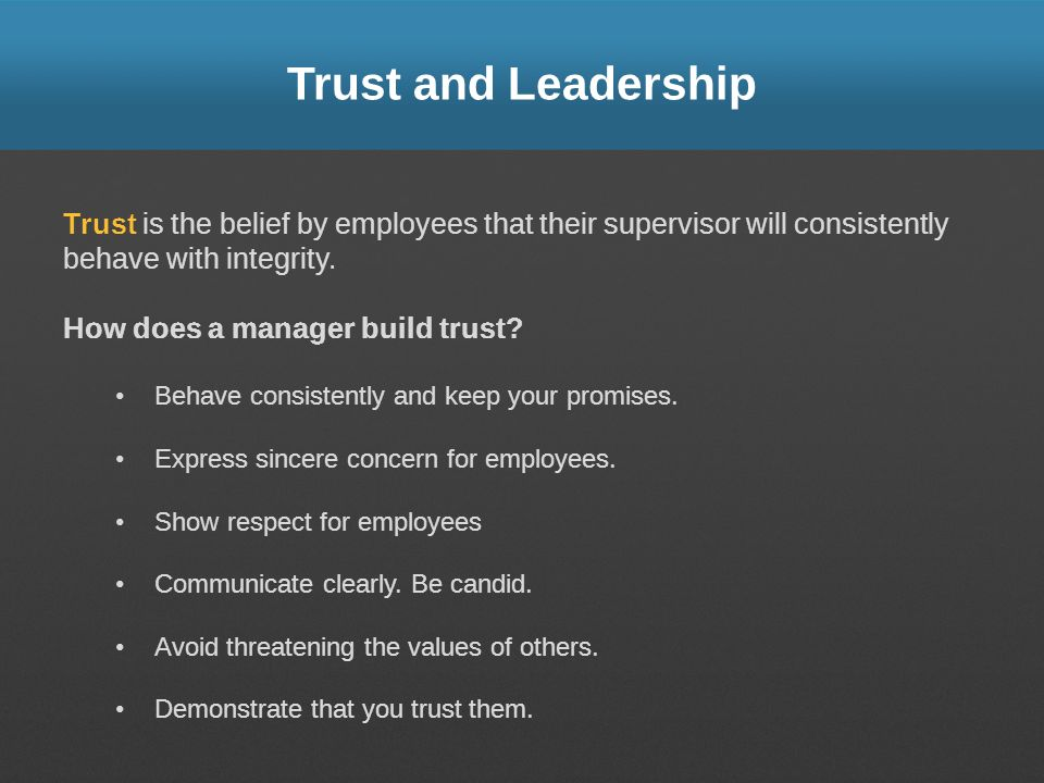 Trust and Leadership Trust is the belief by employees that their supervisor will consistently behave with integrity.