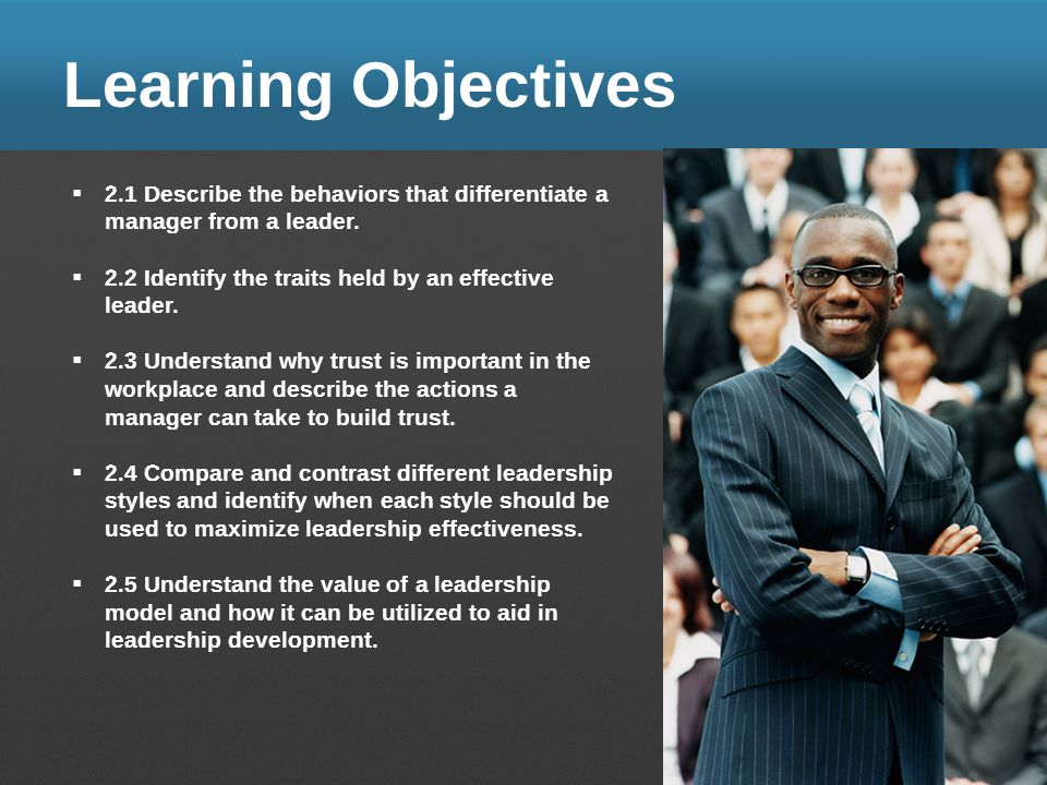 Learning Objectives 2.1 Describe the behaviors that differentiate a manager from a leader. 2.2 Identify the traits held by an effective leader.