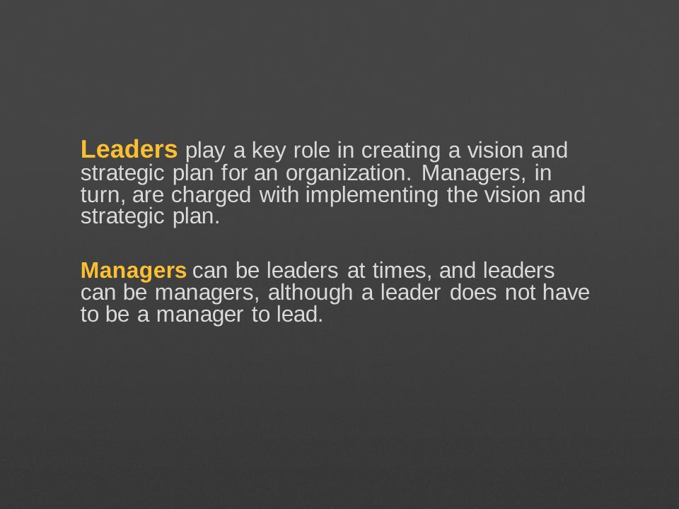 Leaders play a key role in creating a vision and strategic plan for an organization. Managers, in turn, are charged with implementing the vision and strategic plan.