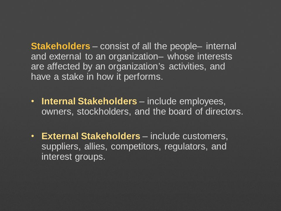 Stakeholders – consist of all the people– internal and external to an organization– whose interests are affected by an organization's activities, and have a stake in how it performs.