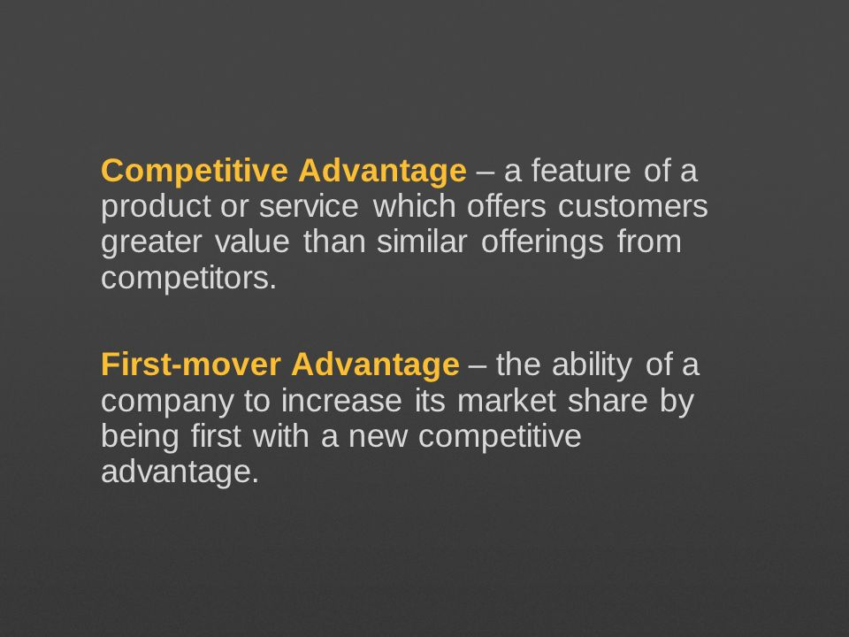 Competitive Advantage – a feature of a product or service which offers customers greater value than similar offerings from competitors.