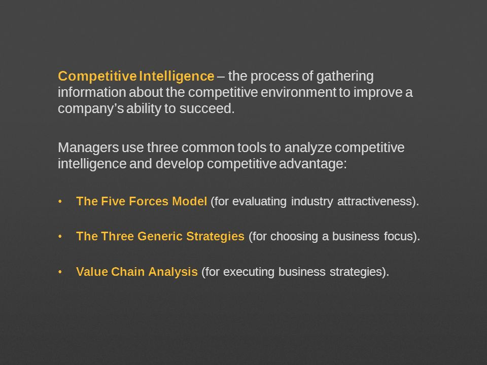 Competitive Intelligence – the process of gathering information about the competitive environment to improve a company's ability to succeed.