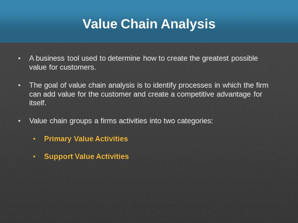 Value Chain Analysis A business tool used to determine how to create the greatest possible value for customers.