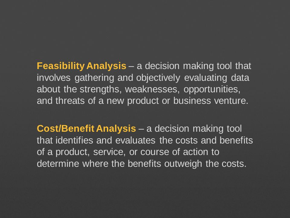 Feasibility Analysis – a decision making tool that involves gathering and objectively evaluating data about the strengths, weaknesses, opportunities, and threats of a new product or business venture.