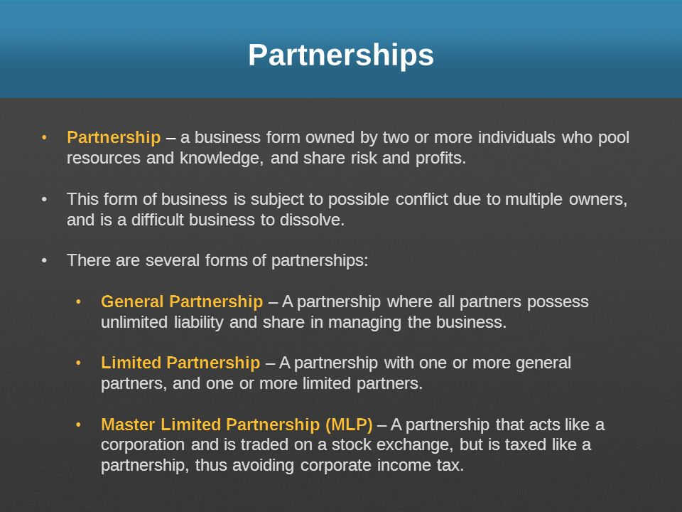 Partnerships Partnership – a business form owned by two or more individuals who pool resources and knowledge, and share risk and profits.