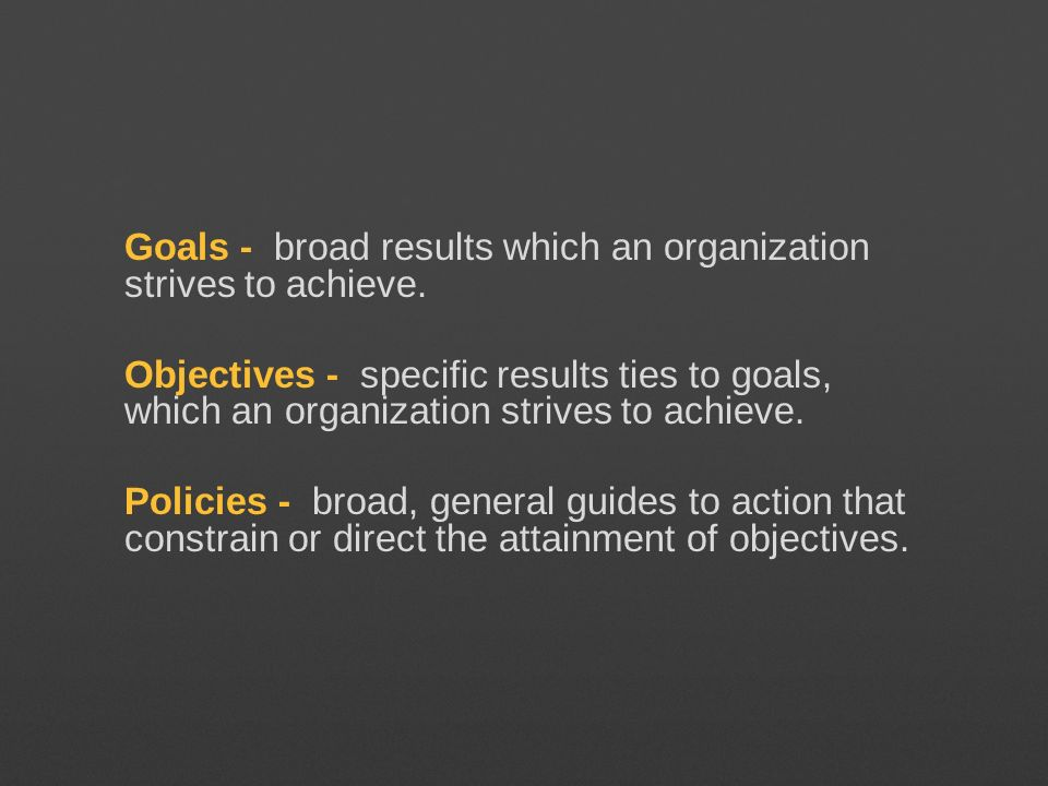 Goals - broad results which an organization strives to achieve