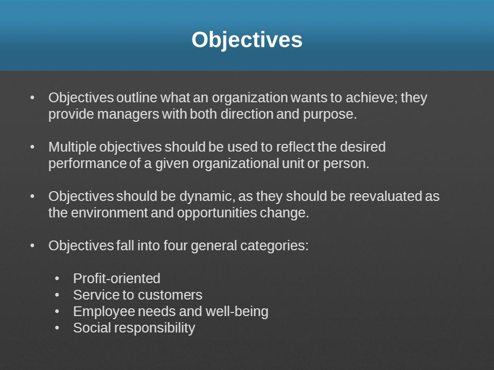 Objectives Objectives outline what an organization wants to achieve; they provide managers with both direction and purpose.
