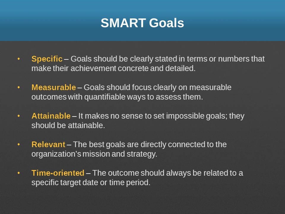 SMART Goals Specific – Goals should be clearly stated in terms or numbers that make their achievement concrete and detailed.