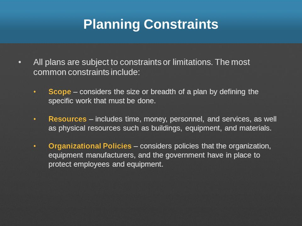 Planning Constraints All plans are subject to constraints or limitations. The most common constraints include: