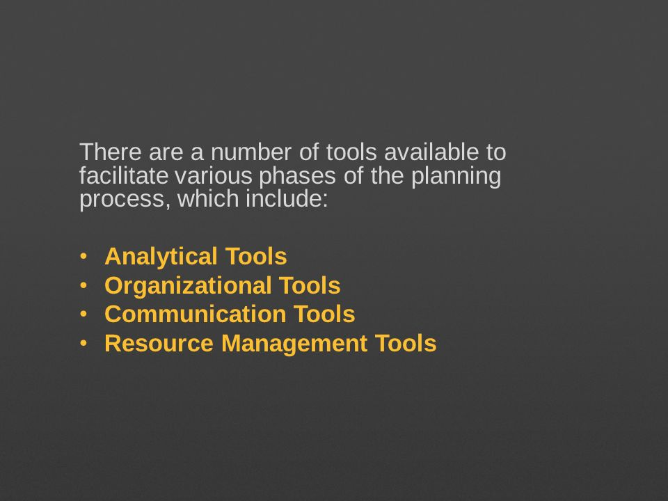 There are a number of tools available to facilitate various phases of the planning process, which include: