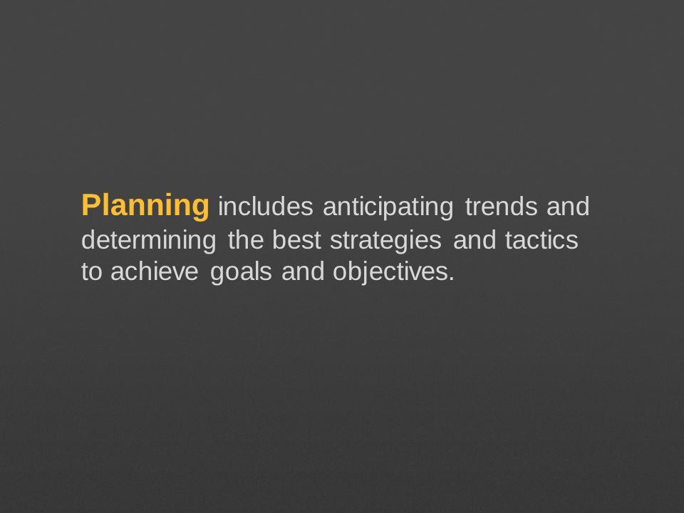 Planning includes anticipating trends and determining the best strategies and tactics to achieve goals and objectives.