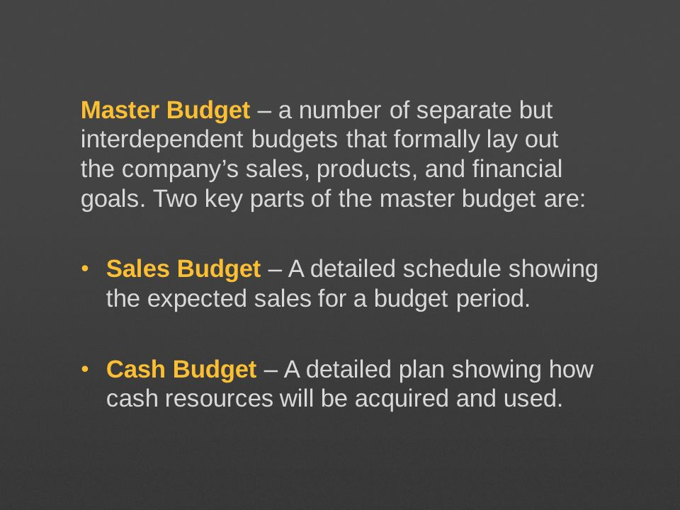 Master Budget – a number of separate but interdependent budgets that formally lay out the company's sales, products, and financial goals. Two key parts of the master budget are: