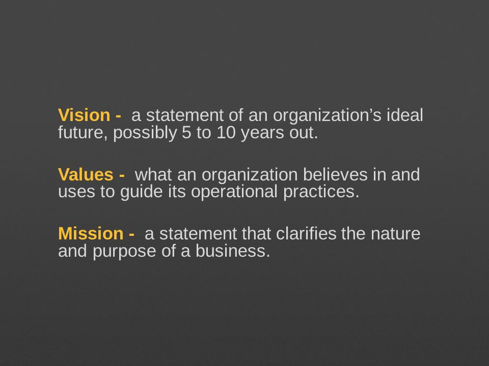 Vision - a statement of an organization's ideal future, possibly 5 to 10 years out.