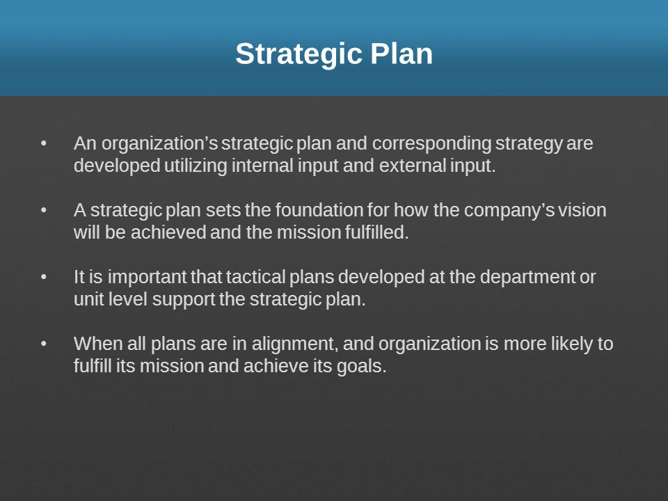 Strategic Plan An organization's strategic plan and corresponding strategy are developed utilizing internal input and external input.