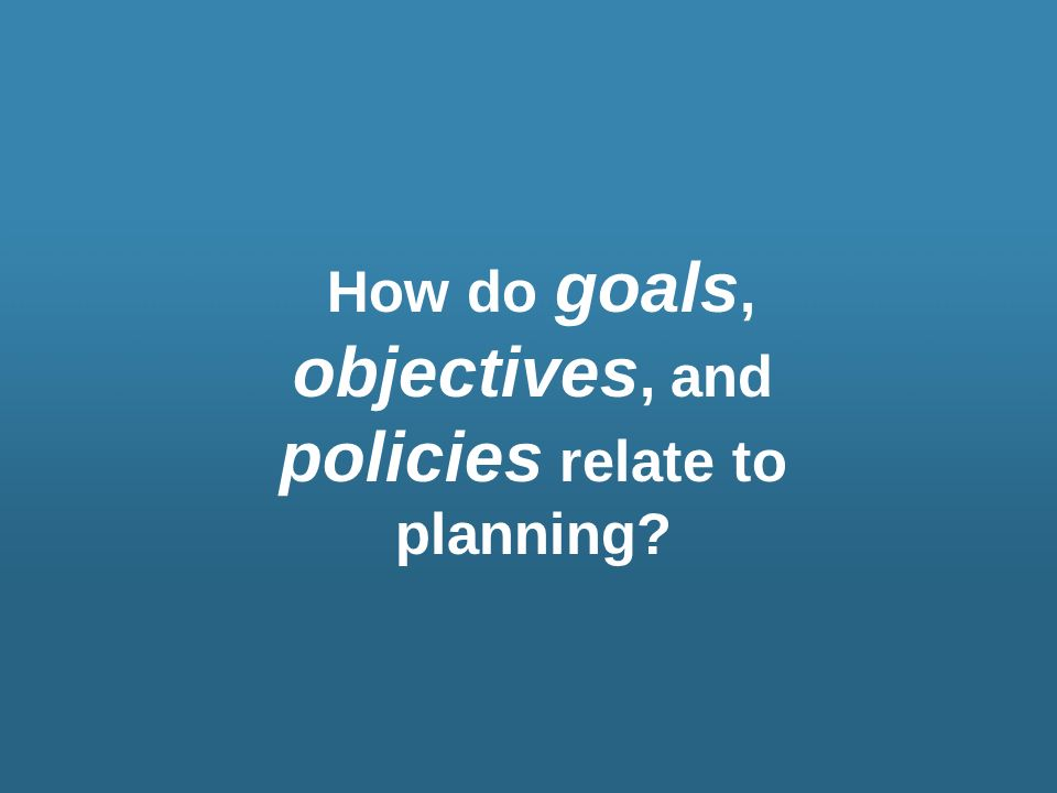 How do goals, objectives, and policies relate to planning