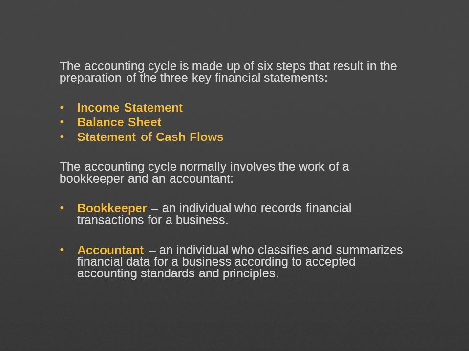 The accounting cycle is made up of six steps that result in the preparation of the three key financial statements: