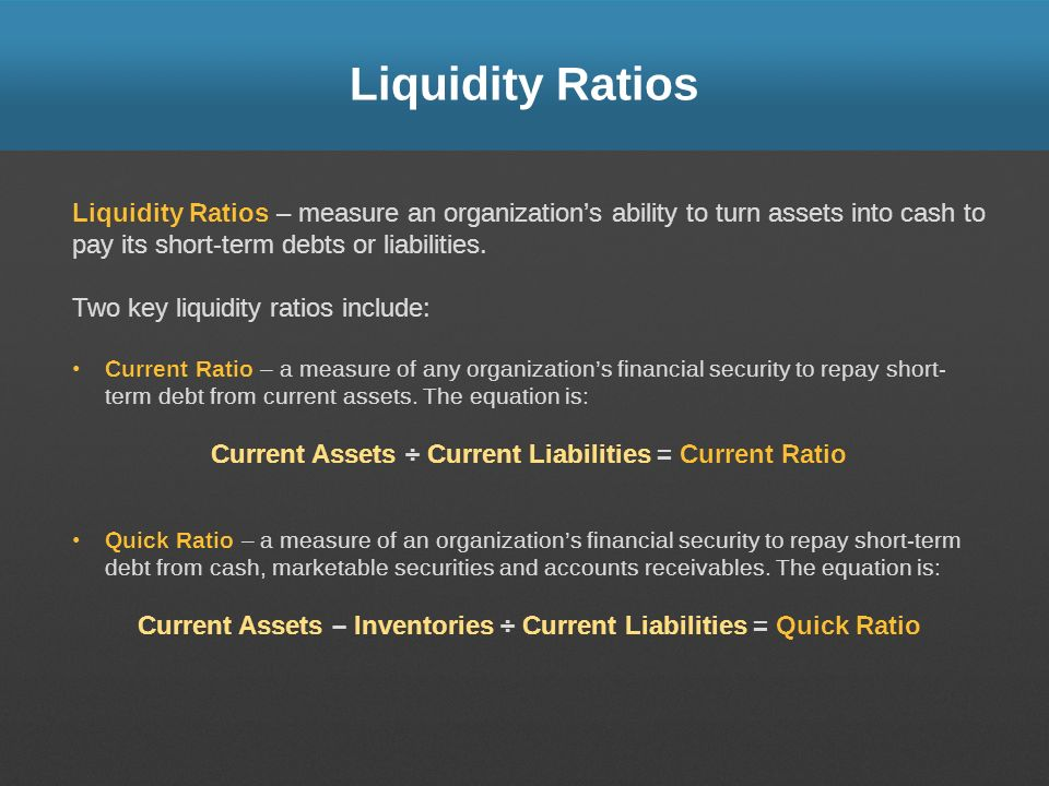 Liquidity Ratios Liquidity Ratios – measure an organization's ability to turn assets into cash to pay its short-term debts or liabilities.