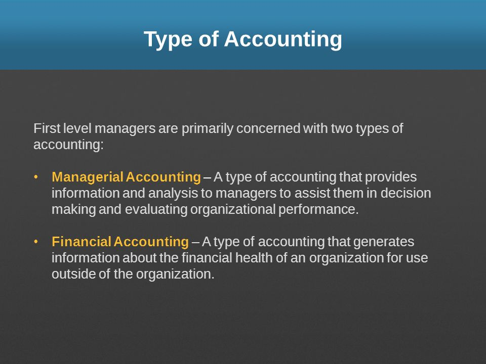 Type of Accounting First level managers are primarily concerned with two types of accounting: