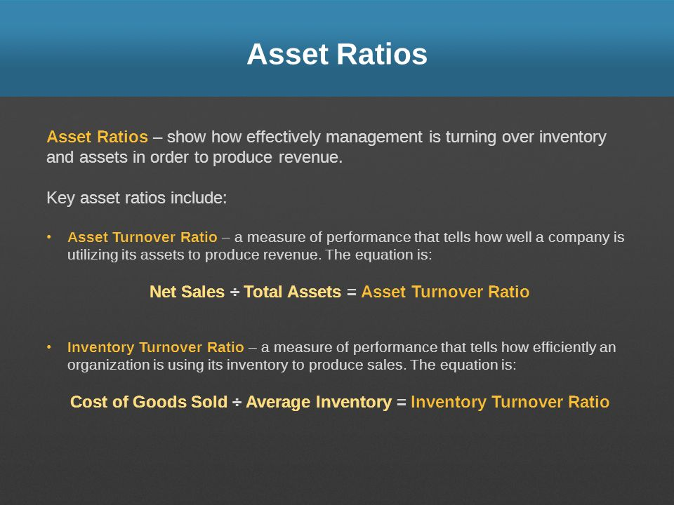 Asset Ratios Asset Ratios – show how effectively management is turning over inventory and assets in order to produce revenue.