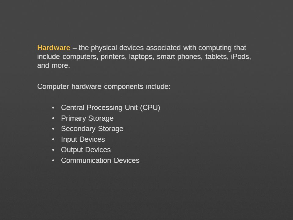 Hardware – the physical devices associated with computing that include computers, printers, laptops, smart phones, tablets, iPods, and more.