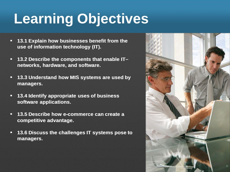 Learning Objectives 13.1 Explain how businesses benefit from the use of information technology (IT).