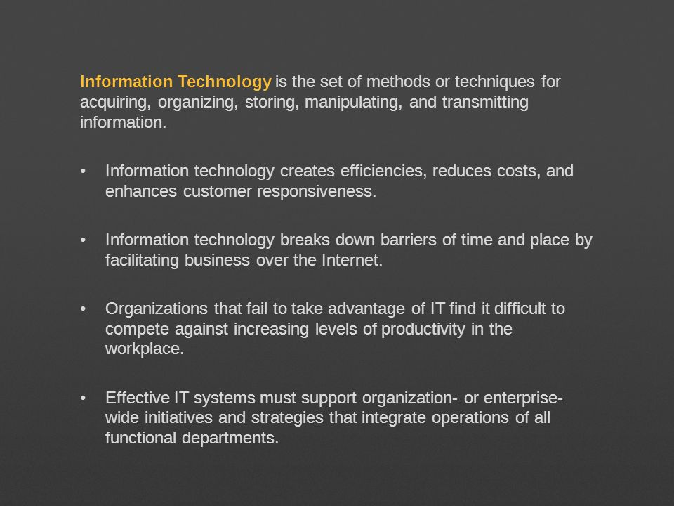 Information Technology is the set of methods or techniques for acquiring, organizing, storing, manipulating, and transmitting information.