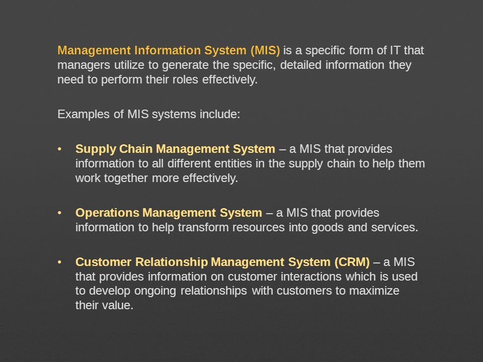 Management Information System (MIS) is a specific form of IT that managers utilize to generate the specific, detailed information they need to perform their roles effectively.